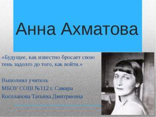 Анна Ахматова «Будущее, как известно бросает свою тень задолго до того, как в