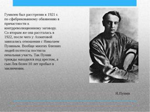 Гумилев был расстрелян в 1921 г. по сфабрикованному обвинению в причастности