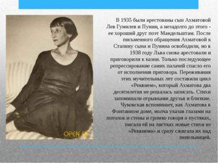 В 1935 были арестованы сын Ахматовой Лев Гумилев и Пунин, а незадолго до этог