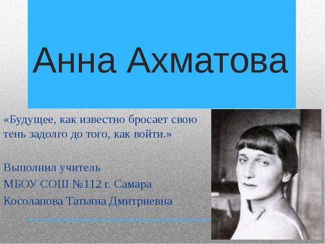 Анна Ахматова «Будущее, как известно бросает свою тень задолго до того, как в...