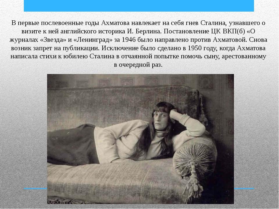 В первые послевоенные годы Ахматова навлекает на себя гнев Сталина, узнавшего...
