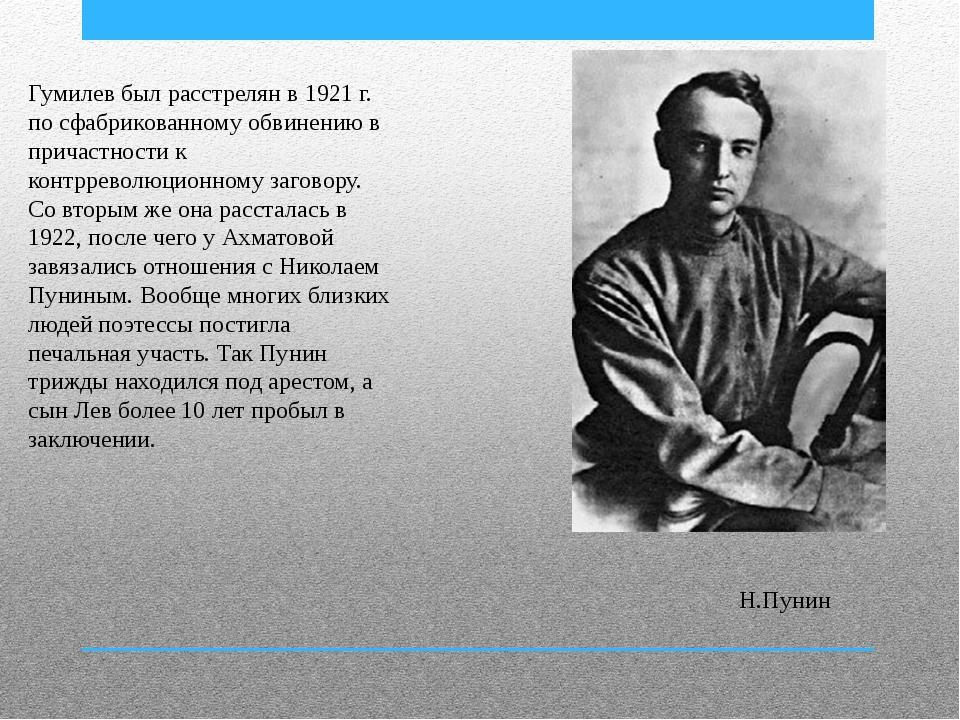 Гумилев был расстрелян в 1921 г. по сфабрикованному обвинению в причастности...