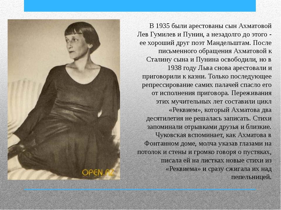 В 1935 были арестованы сын Ахматовой Лев Гумилев и Пунин, а незадолго до этог...