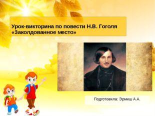 Урок-викторина по повести Н.В. Гоголя «Заколдованное место» Подготовила: Эрми