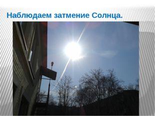 Наблюдаем затмение Солнца.