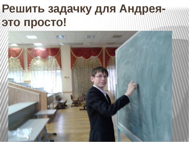 Решить задачку для Андрея- это просто!