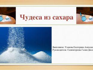 Чудеса из сахара Выполнила: Уханова Екатерина Александровна Руководитель: Сал
