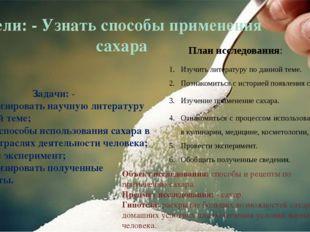 Цели: - Узнать способы применения сахара Задачи: - Проанализировать научную
