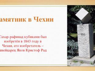 Сахар-рафинад кубиками был изобретён в 1843 году в Чехии, его изобретатель –