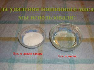 Для удаления машинного масла мы использовали: 3 ст. л. ложки сахара  3 ст.