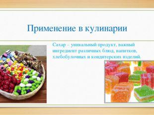 Применение в кулинарии Сахар – уникальный продукт, важный ингредиент различны