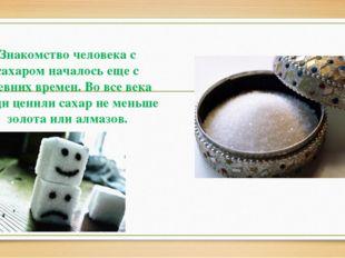 Знакомство человека с сахаром началось еще с древних времен. Во все века люд