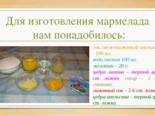 Для изготовления мармелада нам понадобилось: сок свежевыжатый апельсиновый –