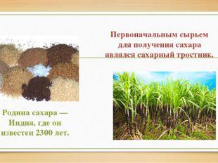 Первоначальным сырьем для получения сахара являлся сахарный тростник. Родина