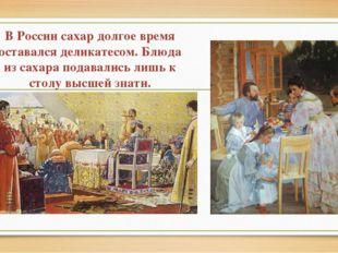 В России сахар долгое время оставался деликатесом. Блюда из сахара подавалис