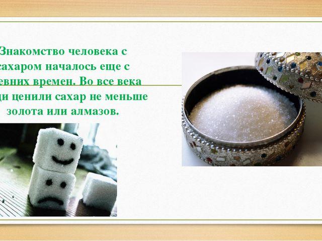 Знакомство человека с сахаром началось еще с древних времен. Во все века люд...