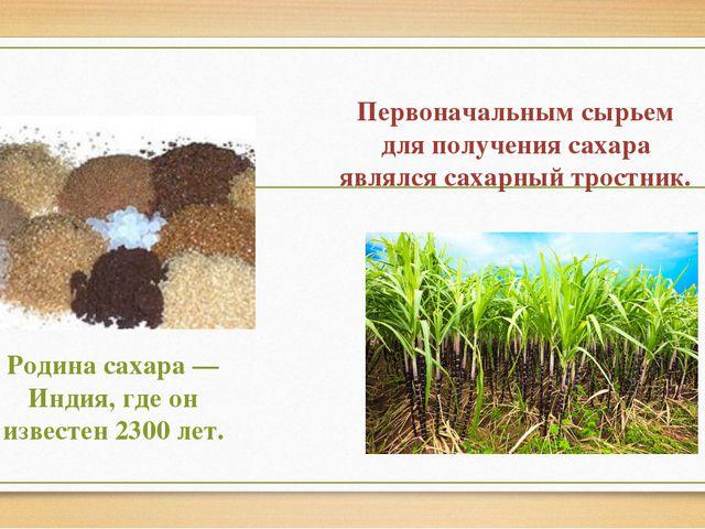 Первоначальным сырьем для получения сахара являлся сахарный тростник. Родина...