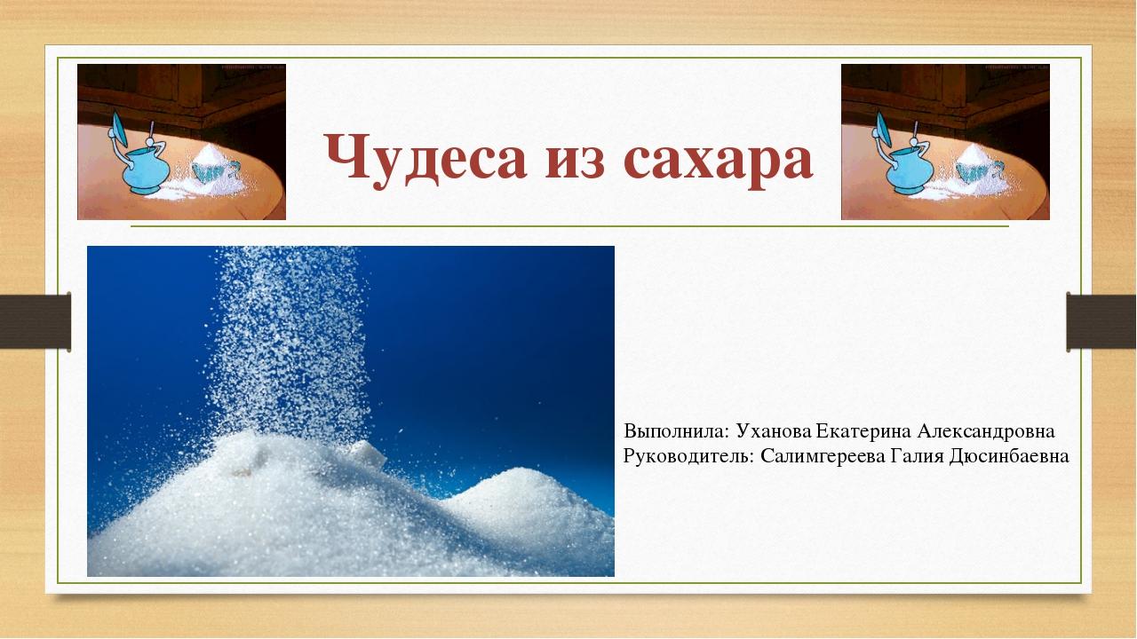 Чудеса из сахара Выполнила: Уханова Екатерина Александровна Руководитель: Сал...