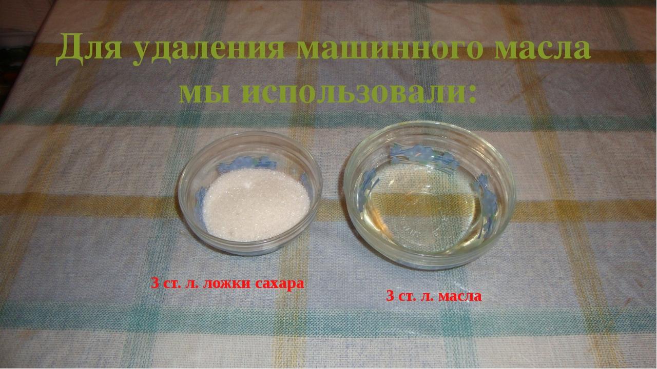 Для удаления машинного масла мы использовали: 3 ст. л. ложки сахара  3 ст....