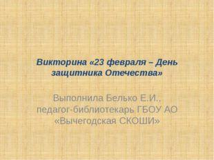 Викторина «23 февраля – День защитника Отечества» Выполнила Белько Е.И., педа
