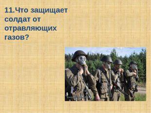 Противогаз 11.Что защищает солдат от отравляющих газов?