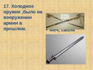 17. Холодное оружие ,было на вооружении армии в прошлом. Меч, сабля