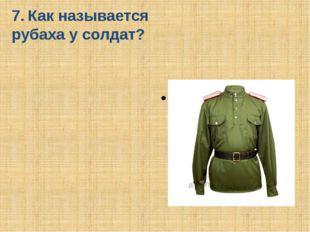 7. Как называется рубаха у солдат? Гимнастёрка