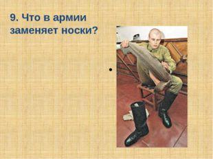 9. Что в армии заменяет носки? Портянки
