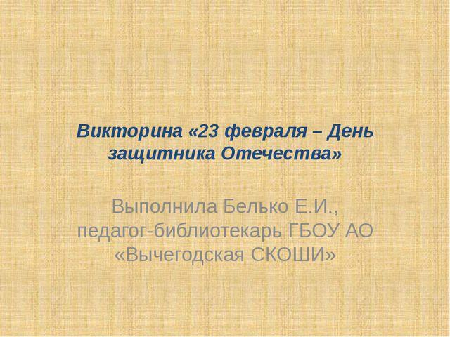 Викторина «23 февраля – День защитника Отечества» Выполнила Белько Е.И., педа...