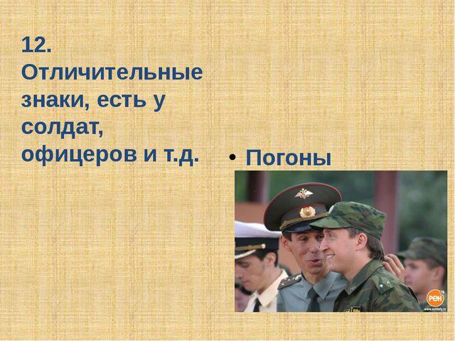 12. Отличительные знаки, есть у солдат, офицеров и т.д. Погоны