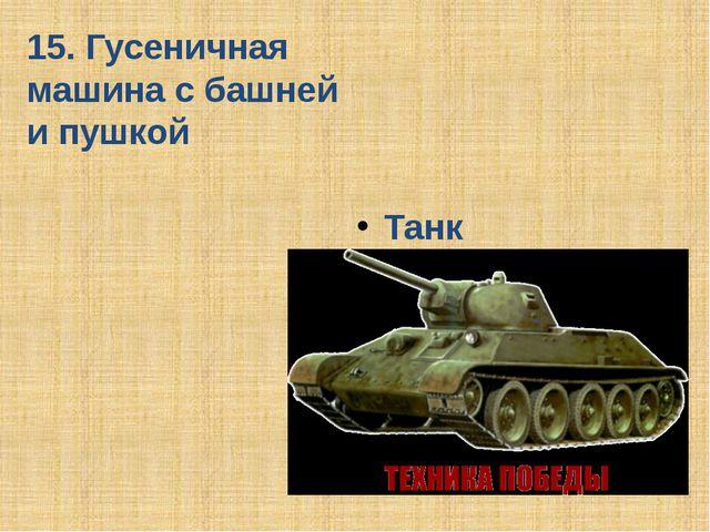 15. Гусеничная машина с башней и пушкой Танк