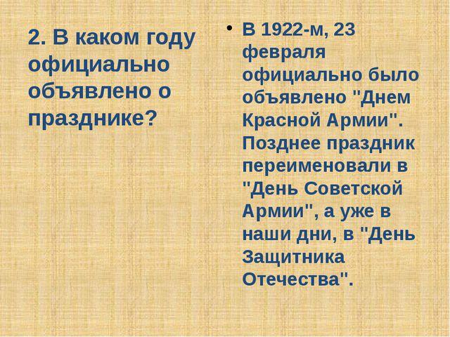 2. В каком году официально объявлено о празднике? В 1922-м, 23 февраля официа...