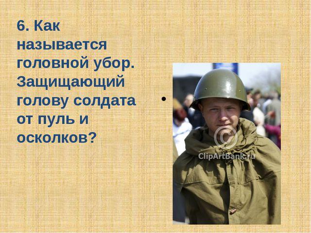 6. Как называется головной убор. Защищающий голову солдата от пуль и осколков...