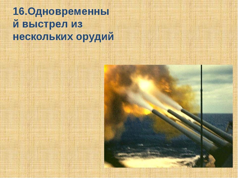 16.Одновременный выстрел из нескольких орудий Залп