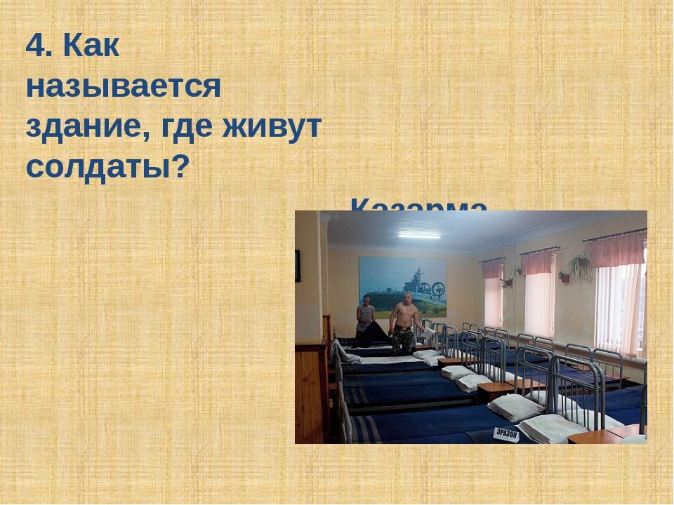 4. Как называется здание, где живут солдаты? Казарма