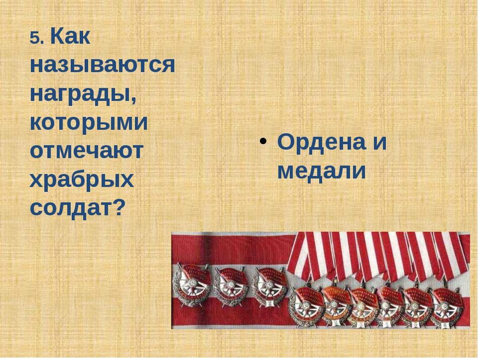 5. Как называются награды, которыми отмечают храбрых солдат? Ордена и медали