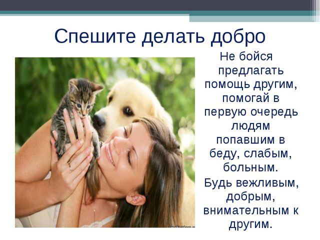 Спешите делать добро Не бойся предлагать помощь другим, помогай в первую очер...