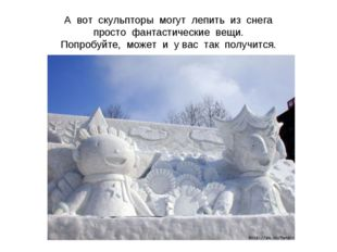 А вот скульпторы могут лепить из снега просто фантастические вещи. Попробуйте