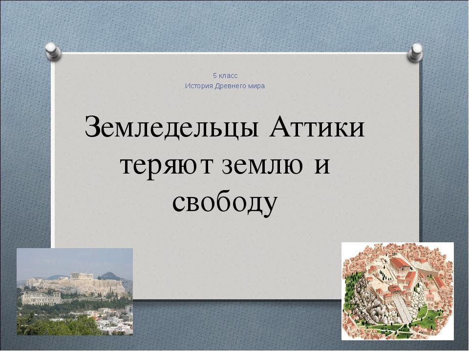 Земледельцы Аттики теряют землю и свободу 5 класс История Древнего мира