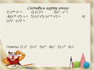 Составим карту гонки 1) х8* х2 = 2) (х7)2= 3)х8 : х2 = 4)(х2* х8): х = 5) (х5