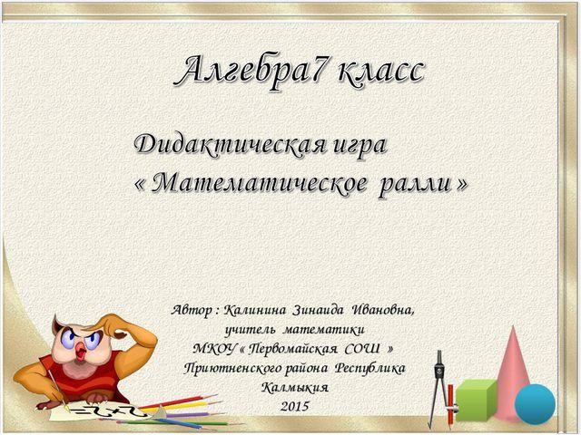 Автор : Калинина Зинаида Ивановна, учитель математики МКОУ « Первомайская СОШ...
