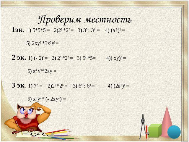 Проверим местность 1эк. 1) 5*5*5 = 2)23 *27 = 3) 37 : 34 = 4) (а 5)2 = 5) 2ху...