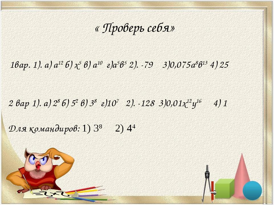 « Проверь себя» 1вар. 1). а) а12 б) х5 в) а10 г)а5в5 2). -79 3)0,075а8в13 4)...