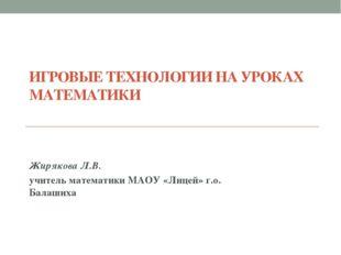 ИГРОВЫЕ ТЕХНОЛОГИИ НА УРОКАХ МАТЕМАТИКИ Жирякова Л.В. учитель математики МАОУ