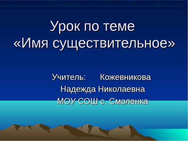 Урок по теме «Имя существительное» Учитель: Кожевникова Надежда Николаевна МО...