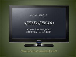 КИНОФРАГМЕНТ «СТАТИСТИКА» ПРОЕКТ «ОБЩЕЕ ДЕЛО» © ПЕРВЫЙ КАНАЛ, 2009 http://vid