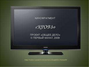 КИНОФРАГМЕНТ «КРОВЬ» ПРОЕКТ «ОБЩЕЕ ДЕЛО» © ПЕРВЫЙ КАНАЛ, 2009 http://video.ya