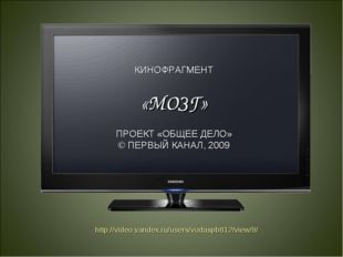 КИНОФРАГМЕНТ «МОЗГ» ПРОЕКТ «ОБЩЕЕ ДЕЛО» © ПЕРВЫЙ КАНАЛ, 2009 http://video.yan