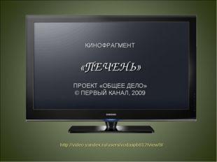 КИНОФРАГМЕНТ «ПЕЧЕНЬ» ПРОЕКТ «ОБЩЕЕ ДЕЛО» © ПЕРВЫЙ КАНАЛ, 2009 http://video.y