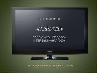 КИНОФРАГМЕНТ «СЕРДЦЕ» ПРОЕКТ «ОБЩЕЕ ДЕЛО» © ПЕРВЫЙ КАНАЛ, 2009 http://video.y